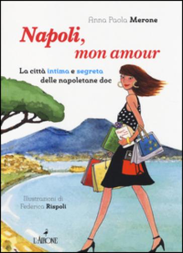 Napoli, mon amour. La città intima e segreta delle napoletane doc - Anna P. Merone |