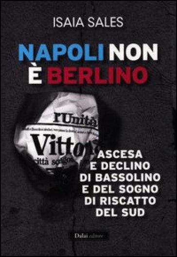 Napoli non è Berlino. Ascesa e declino di Bassolino e del sogno di riscatto del Sud - Isaia Sales pdf epub