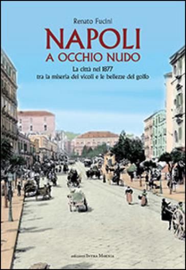 Napoli a occhio nudo. La città nel 1877 tra la miseria dei vicoli e le bellezze del golfo - Renato Fucini |
