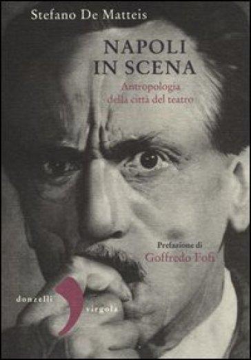 Napoli in scena. Antropologia della città del teatro - Stefano De Matteis |