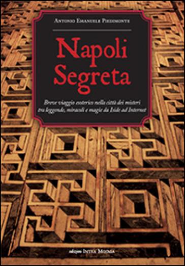 Napoli segreta. Breve viaggio esoterico nella città dei misteri tra leggende, miracoli e magie - Antonio Emanuele Piedimonte |