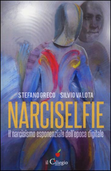 Narciselfie. Il narcisismo esponenziale dell'epoca digitale - Stefano Greco |