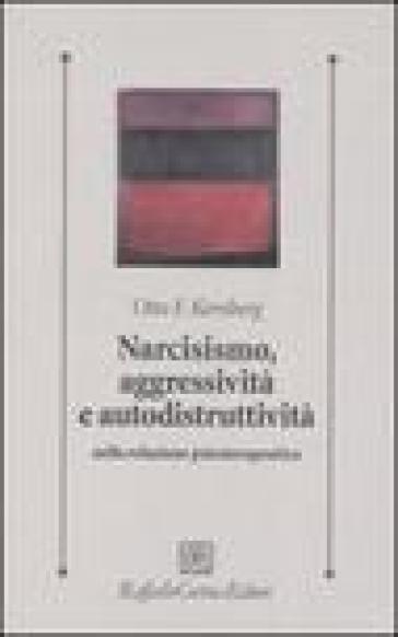 Narcisismo, aggressività e autodistruttività nella relazione psicoterapeutica - Otto F. Kernberg | Rochesterscifianimecon.com