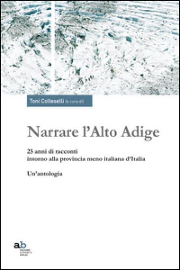Narrare l'Alto Adige. 25 anni di racconti intorno alla provincia meno italiana d'Italia. Un'antologia - T. Colleselli |