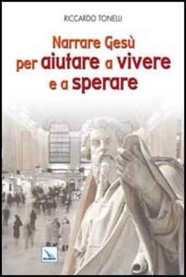 Narrare Gesù per aiutare a vivere e a sperare - Riccardo Tonelli  