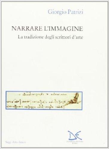 Narrare l'immagine. La tradizione degli scrittori d'arte - Giorgio Patrizi |
