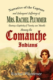 Narrative of the Capture and Subsequent Sufferings of Mrs. Rachel Plummer During a Captivity of Twentyone Months Among the Comanche Indians