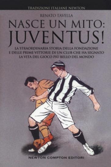 Nasce un mito: Juventus! - Renato Tavella |