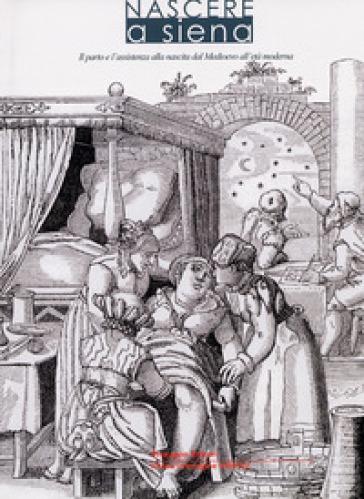 Nascere a Siena. Il parto e l'assistenza alla nascita dal Medioevo all'età moderna - F. Vannozzi |