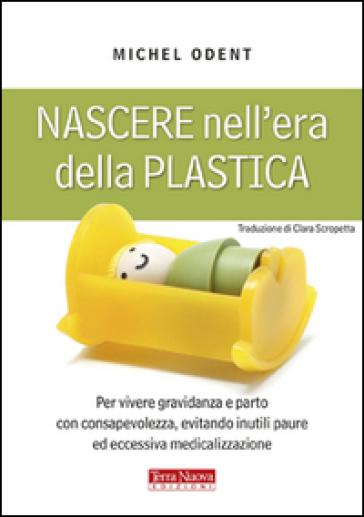 Nascere nell'era della plastica. Per vivere gravidanza e parto con consapevolezza, evitando inutili paure ed eccessiva medicalizzazione - Michel Odent  