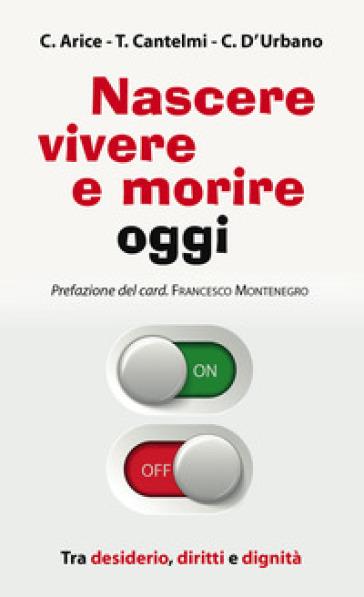 Nascere, vivere e morire oggi. Tra desiderio, diritti e dignità - Carmine Arice | Thecosgala.com