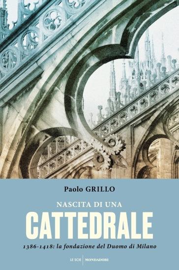 Nascita di una cattedrale. 1386-1418: la fondazione del Duomo di Milano - Paolo Grillo | Thecosgala.com