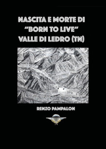 Nascita e morte di «Born to live». Valle di Ledro (TN) - Renzo Pampalon |