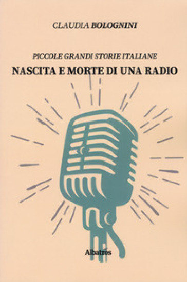 Nascita e morte di una radio. Piccole grandi storie italiane - Claudia Bolognini   Rochesterscifianimecon.com