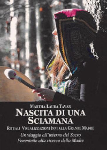 Nascita di una sciamana. Rituali visualizzazioni inni alla Grande Madre - Martha Laura Tavan |