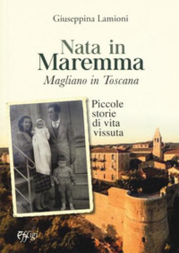 Nata in Maremma. Magliano in Toscana. Piccole storie di vita vissuta - Giuseppina Lamioni |