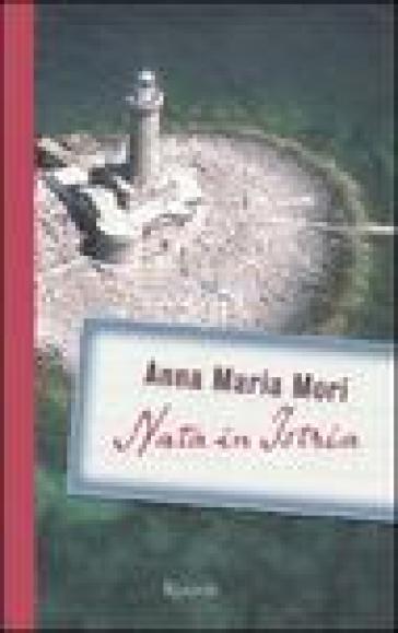 Nata in Istria - Anna Maria Mori |