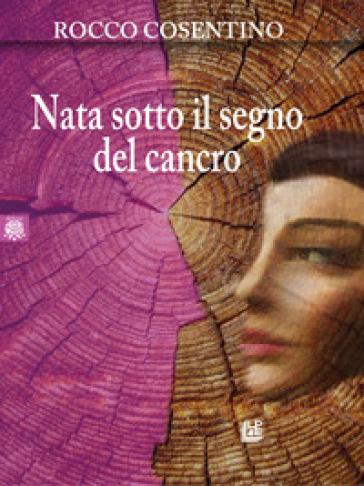 Nata sotto il segno del cancro - Rocco Cosentino |