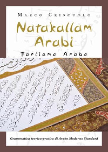 Natakallam Arabi. Parliamo arabo. Grammatica teorico-pratica di arabo moderno standard - Marco Criscuolo | Thecosgala.com