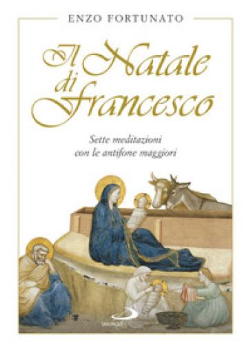 Il Natale di Francesco. Sette meditazioni con le antifone maggiori - Enzo Fortunato |