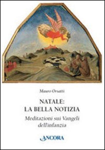 Natale: la bella notizia. Meditazioni sui Vangeli dell'infanzia - Mauro Orsatti |
