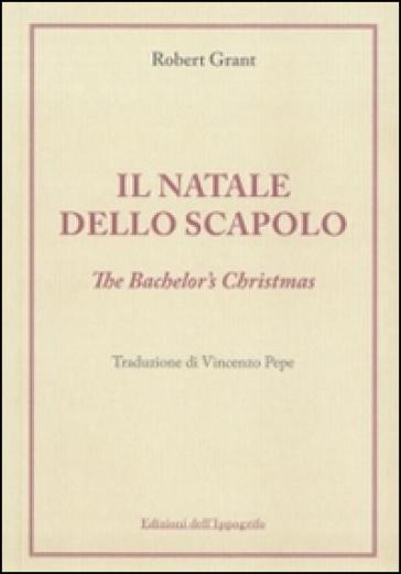 Il Natale dello scapolo. The bachelor's Christmas - Robert Grant |