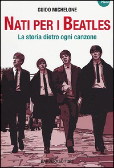 Nati per i Beatles. La storia dietro ogni canzone - Guido Michelone  