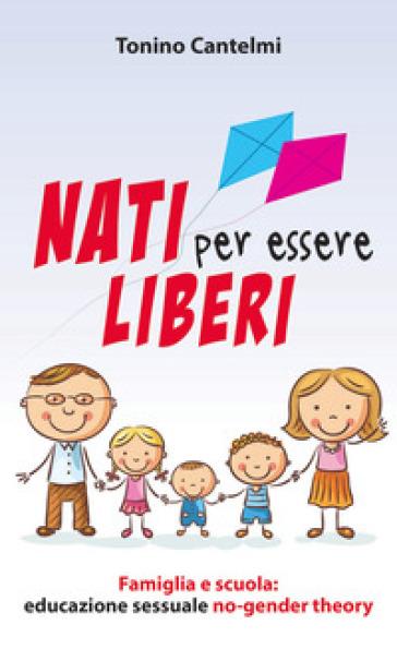 Nati per essere liberi. Famiglia e scuola: educazione sessuale no-gender theory - Tonino Cantelmi  