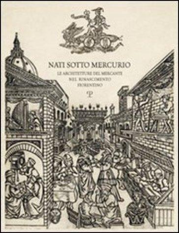 Nati sotto Mercurio. Le architetture del mercante nel Rinascimento fiorentino - Gianluca Belli |