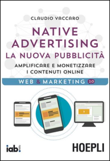 Native advertising. La nuova pubblicità. Amplificare e monetizzare i contenuti online - Claudio Vaccaro |