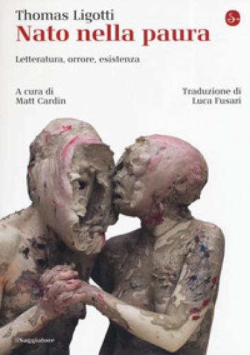 Nato nella paura. Letteratura, orrore, esistenza - Thomas Ligotti |