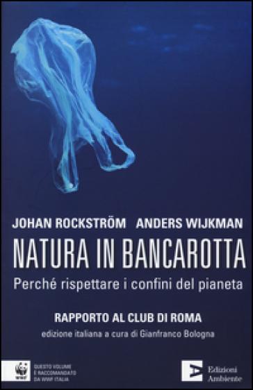 Natura in bancarotta. Perché rispettare i confini del pianeta. Rapporto al Club di Roma - Johan Rockstrom   Thecosgala.com