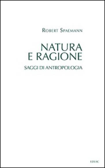 Natura e ragione. Saggi di antropologia - Robert Spaemann |