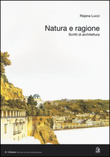 Natura e ragione. Scritti di architettura - Rejana Lucci  