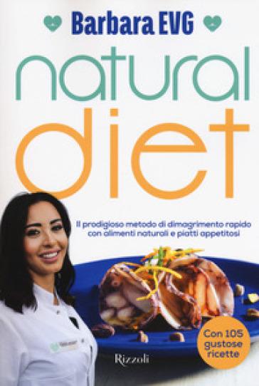 Natural diet. Il prodigioso metodo di dimagrimento rapido con alimenti naturali e piatti appetitosi - Barbara EVG | Jonathanterrington.com