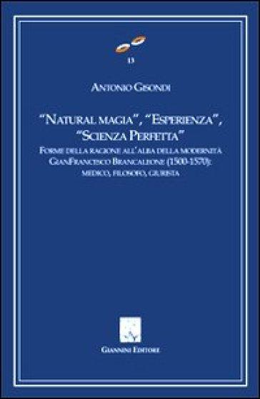 «Natural magia», «esperienza», «scienza perfetta». Forme delle ragioni all'alba delle modernità. Gianfrancesco Brancaleone (1500-1570). Medico, filosofo, giurista - Antonio Gisondi |