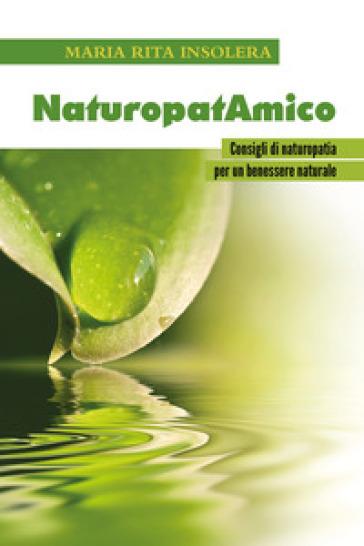 NaturopatAmico. Consigli di naturopatia per un benessere naturale - Maria Rita Insolera |