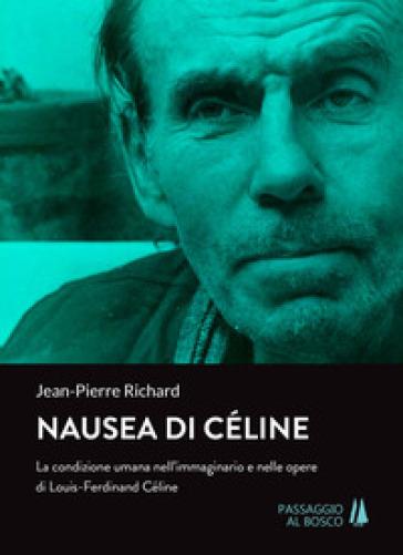 Nausea di Céline. La condizione umana nell'immaginario e nelle opere di Louis-Ferdinand Céline - Jean-Pierre Richard |