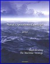 Naval Operations Concept 2010: Maritime Security, Power Projection, Force Structure, Seapower Strategy for Navy, Marines, and Coast Guard