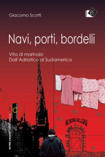 Navi, porti, bordelli. Vita di marinaio. Dall'Adriatico al Sudamerica - Giacomo Scotti   Ericsfund.org