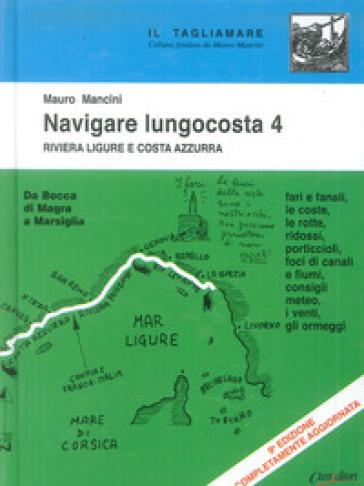 Navigare lungocosta. 4: La Riviera ligure e la Costa Azzurra: da Bocca di Magra a Marsiglia - Mauro Mancini |