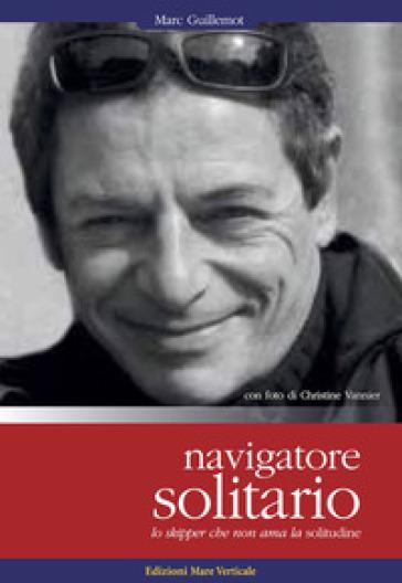 Navigatore solitario. Lo skipper che non ama la solitudine - Marc Guillemot  