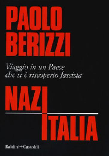 NazItalia. Viaggio in un paese che si è riscoperto fascista - Paolo Berizzi  