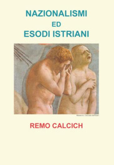 Nazionalismi ed esodi Istriani - Remo Calcich |