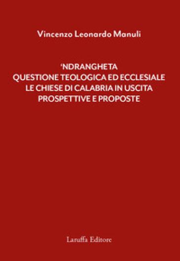 'Ndrangheta: questione teologica ed ecclesiale. Le Chiese di Calabria in uscita. Prospettive e proposte - Vincenzo Leonardo Manuli |
