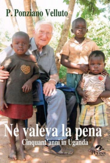 Ne valeva la pena. Cinquanta anni in Uganda - Ponziano Velluto |