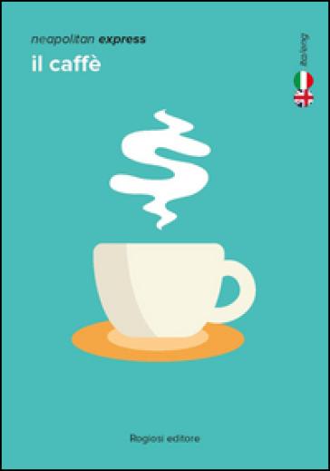 Neapolitan express. Il caffé. Ediz. italiana e inglese - Eloisa Crocco  
