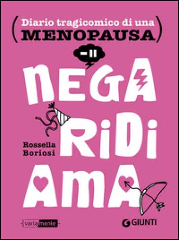 Nega, ridi, ama. Diario tragicomico di una menopausa - Rossella Boriosi  