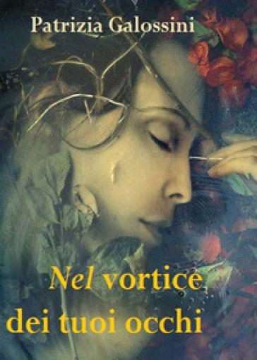 Nel vortice dei tuoi occhi - Patrizia Galossini |