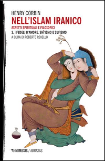 Nell'Islam iranico. 3: I fedeli d'amore. Shiismo e Sufismo - Henry Corbin  